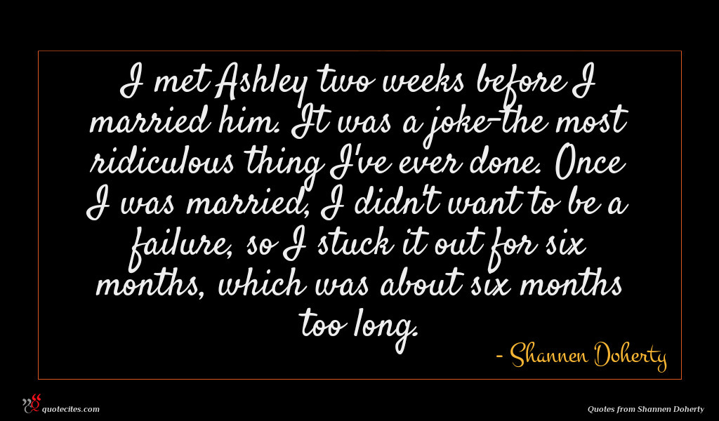 I met Ashley two weeks before I married him. It was a joke-the most ridiculous thing I've ever done. Once I was married, I didn't want to be a failure, so I stuck it out for six months, which was about six months too long.