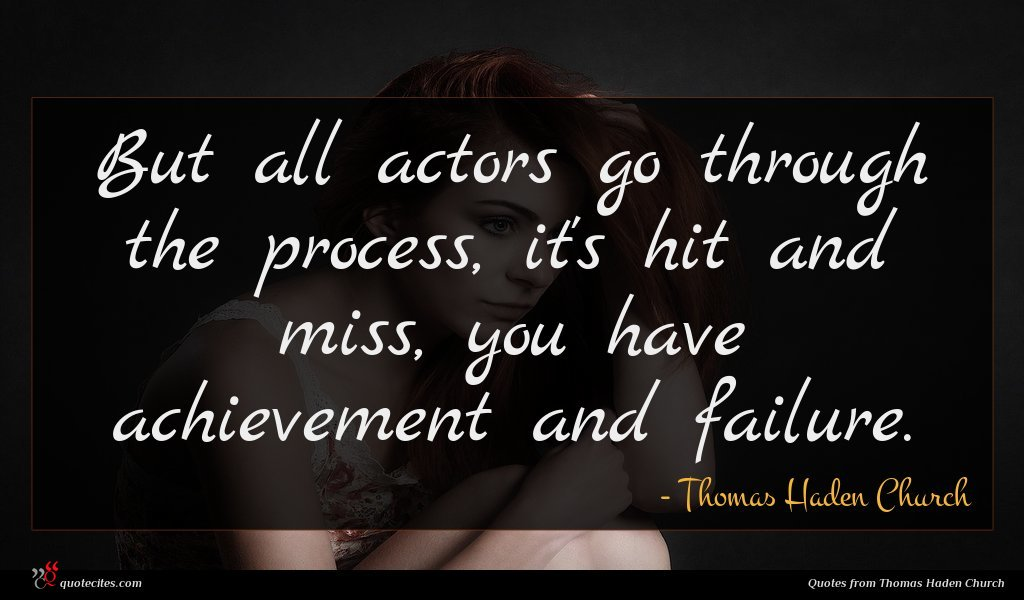 But all actors go through the process, it's hit and miss, you have achievement and failure.