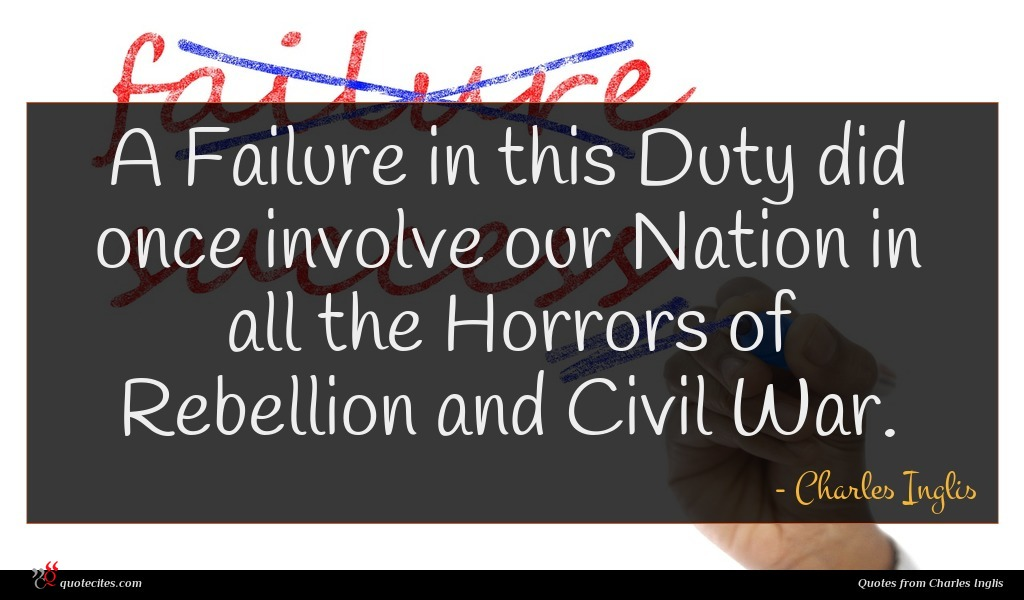 A Failure in this Duty did once involve our Nation in all the Horrors of Rebellion and Civil War.