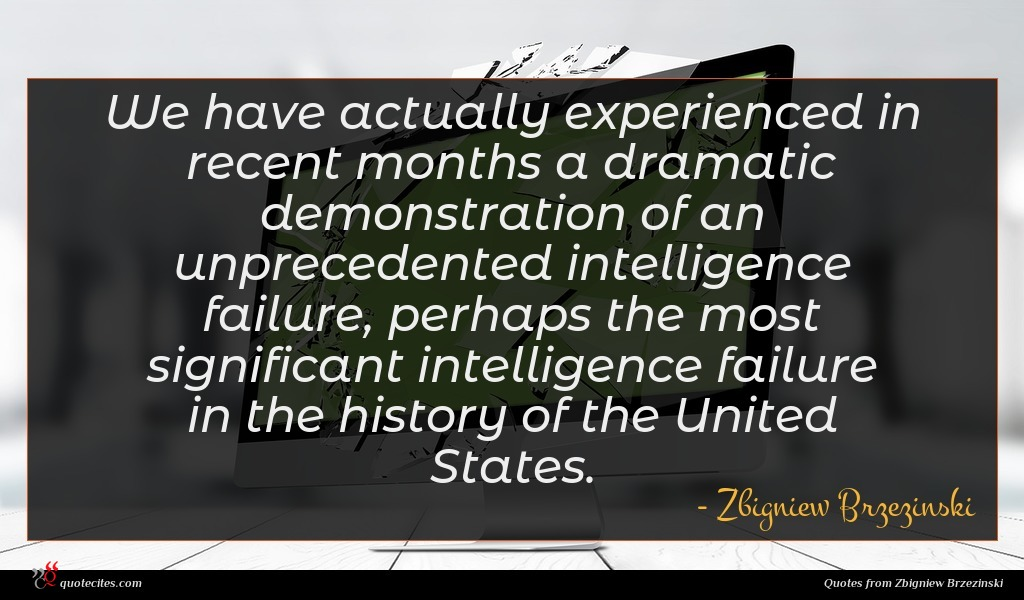 We have actually experienced in recent months a dramatic demonstration of an unprecedented intelligence failure, perhaps the most significant intelligence failure in the history of the United States.