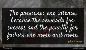 Alan Hansen quote : The pressures are intense ...