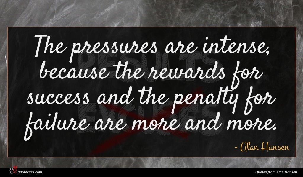 The pressures are intense, because the rewards for success and the penalty for failure are more and more.