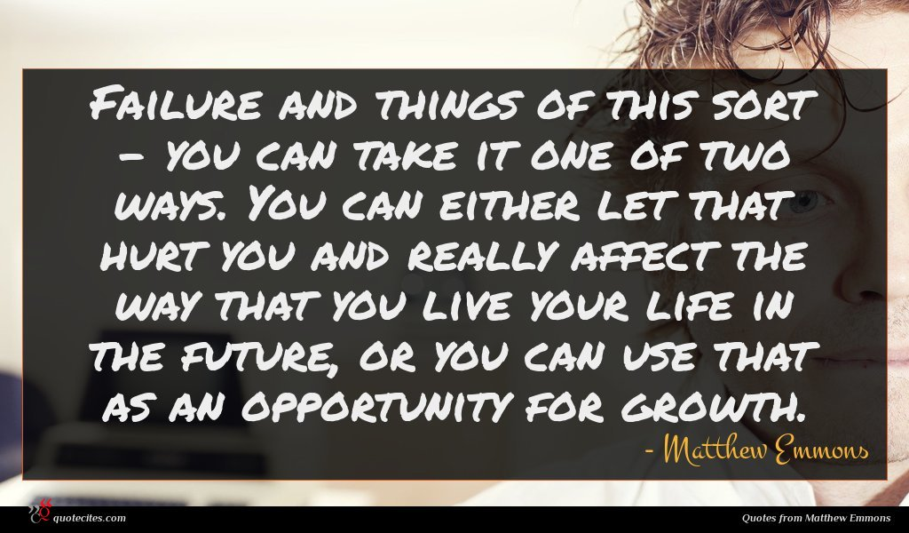 Failure and things of this sort - you can take it one of two ways. You can either let that hurt you and really affect the way that you live your life in the future, or you can use that as an opportunity for growth.