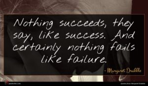 Margaret Drabble quote : Nothing succeeds they say ...