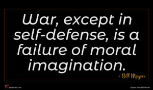 Bill Moyers quote : War except in self-defense ...