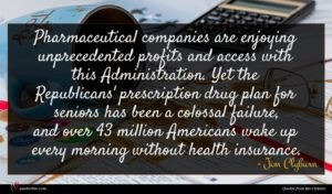 Jim Clyburn quote : Pharmaceutical companies are enjoying ...