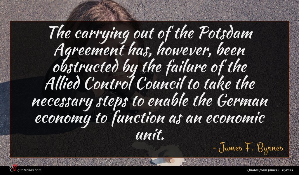 The carrying out of the Potsdam Agreement has, however, been obstructed by the failure of the Allied Control Council to take the necessary steps to enable the German economy to function as an economic unit.