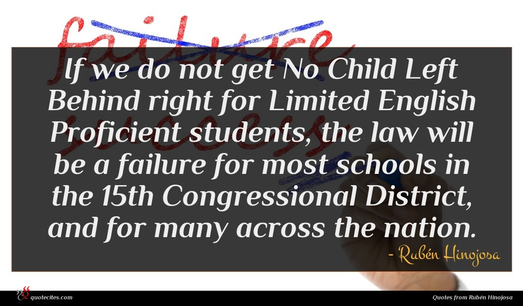 If we do not get No Child Left Behind right for Limited English Proficient students, the law will be a failure for most schools in the 15th Congressional District, and for many across the nation.