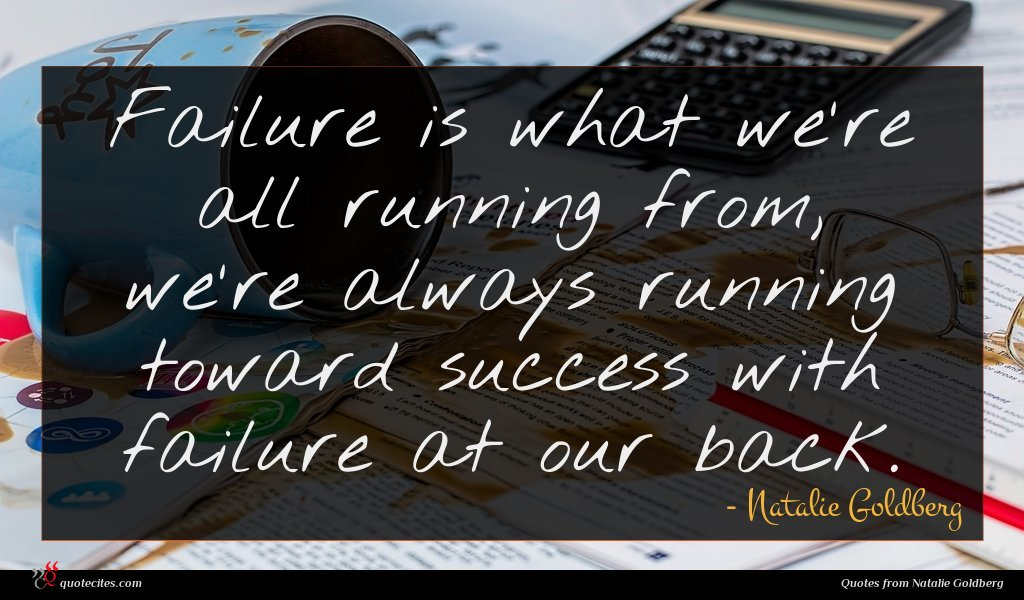 Failure is what we're all running from, we're always running toward success with failure at our back.