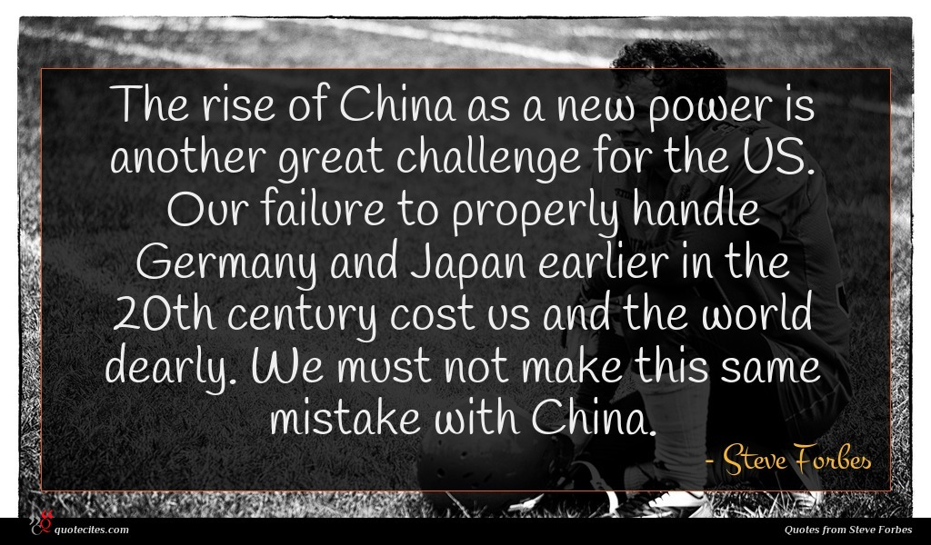 The rise of China as a new power is another great challenge for the US. Our failure to properly handle Germany and Japan earlier in the 20th century cost us and the world dearly. We must not make this same mistake with China.