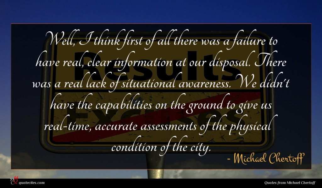 Well, I think first of all there was a failure to have real, clear information at our disposal. There was a real lack of situational awareness. We didn't have the capabilities on the ground to give us real-time, accurate assessments of the physical condition of the city.
