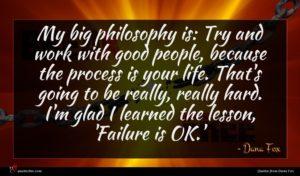 Dana Fox quote : My big philosophy is ...