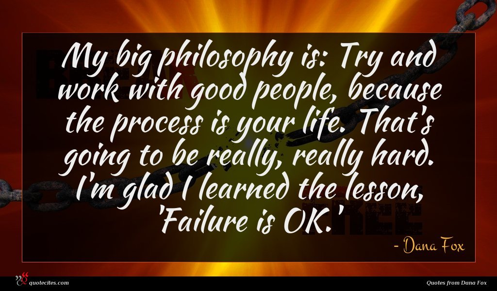 My big philosophy is: Try and work with good people, because the process is your life. That's going to be really, really hard. I'm glad I learned the lesson, 'Failure is OK.'