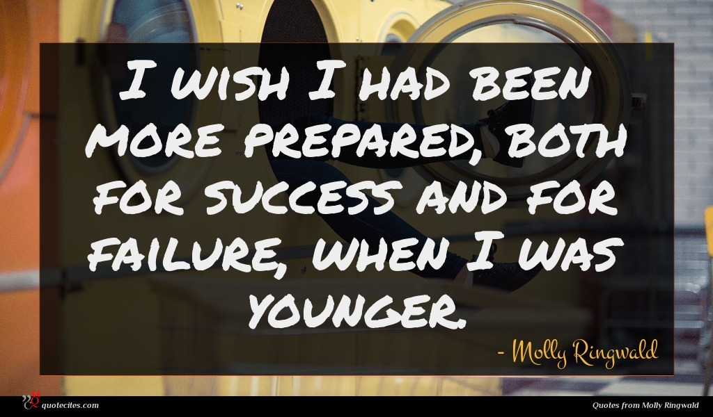I wish I had been more prepared, both for success and for failure, when I was younger.