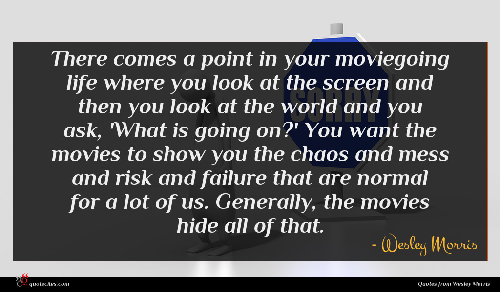 There comes a point in your moviegoing life where you look at the screen and then you look at the world and you ask, 'What is going on?' You want the movies to show you the chaos and mess and risk and failure that are normal for a lot of us. Generally, the movies hide all of that.