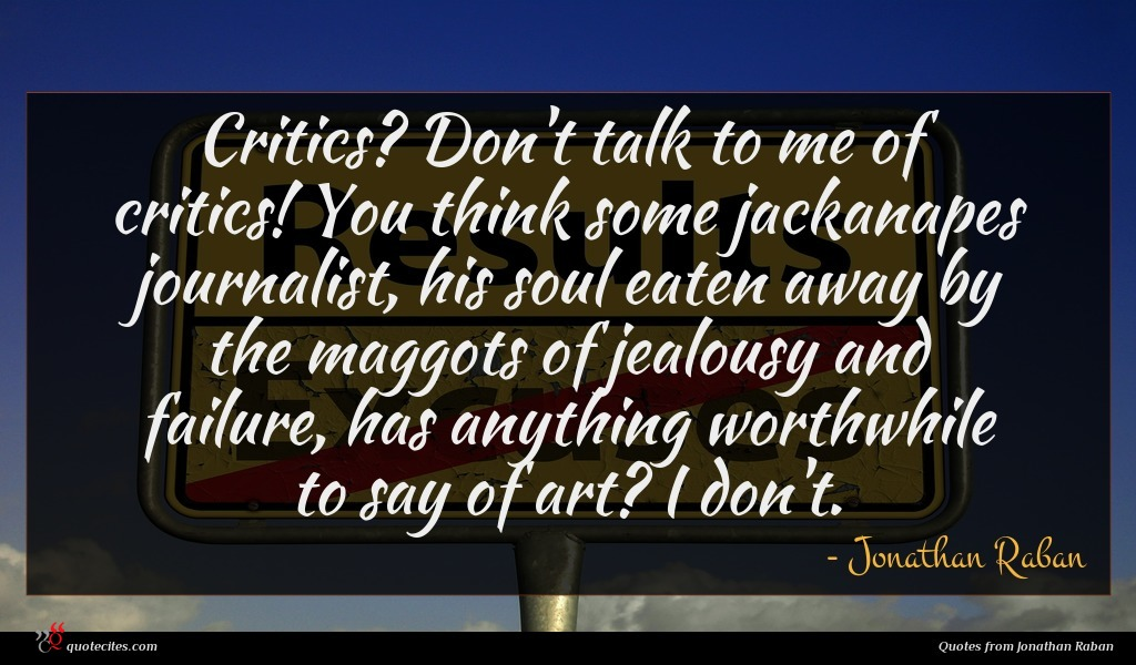 Critics? Don't talk to me of critics! You think some jackanapes journalist, his soul eaten away by the maggots of jealousy and failure, has anything worthwhile to say of art? I don't.