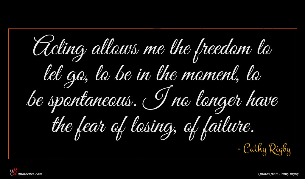 Acting allows me the freedom to let go, to be in the moment, to be spontaneous. I no longer have the fear of losing, of failure.