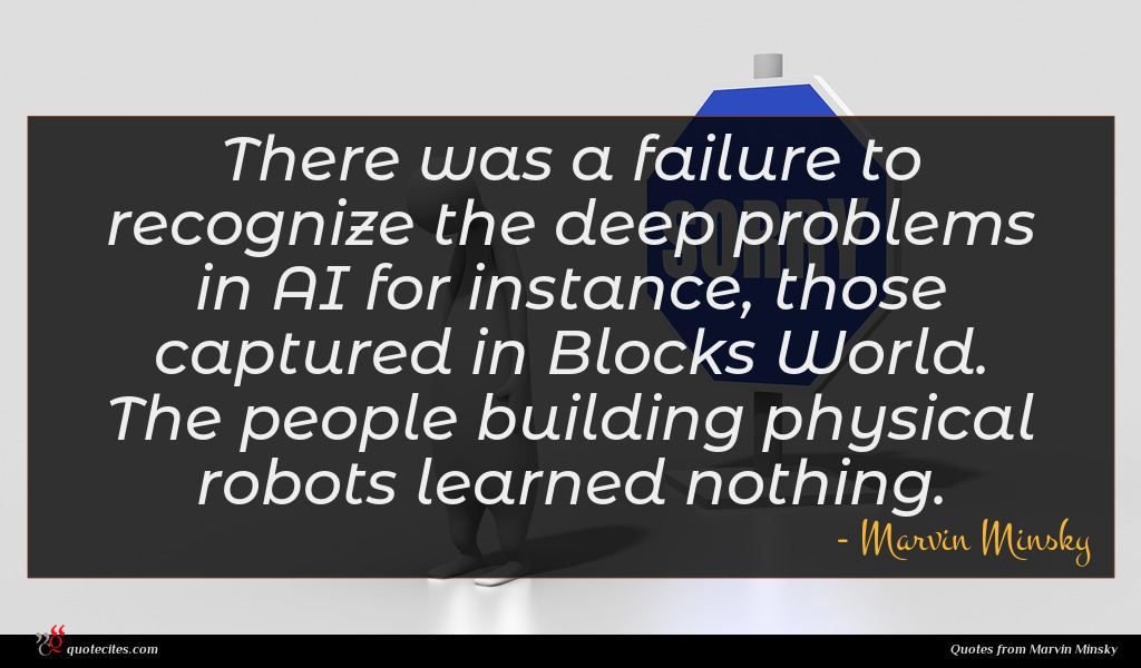 There was a failure to recognize the deep problems in AI for instance, those captured in Blocks World. The people building physical robots learned nothing.