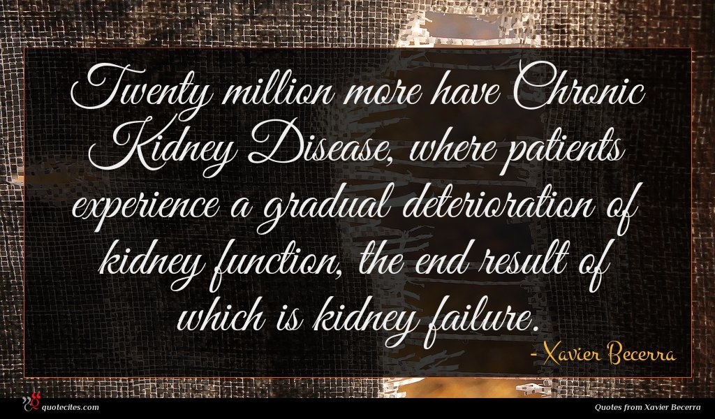 Twenty million more have Chronic Kidney Disease, where patients experience a gradual deterioration of kidney function, the end result of which is kidney failure.