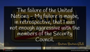 Boutros Boutros-Ghali quote : The failure of the ...