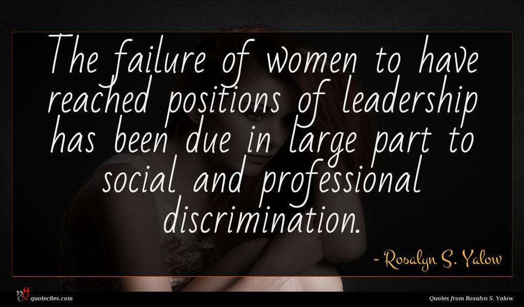 The failure of women to have reached positions of leadership has been due in large part to social and professional discrimination.