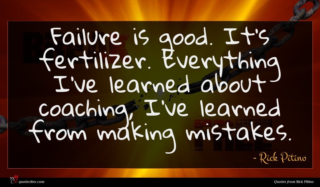 Failure is good. It's fertilizer. Everything I've learned about coaching, I've learned from making mistakes.