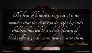 Bruno Bettelheim quote : The fear of failure ...
