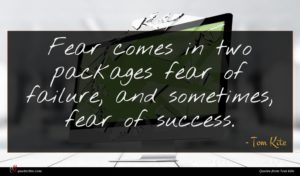 Tom Kite quote : Fear comes in two ...