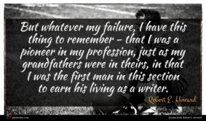 Robert E. Howard quote : But whatever my failure ...