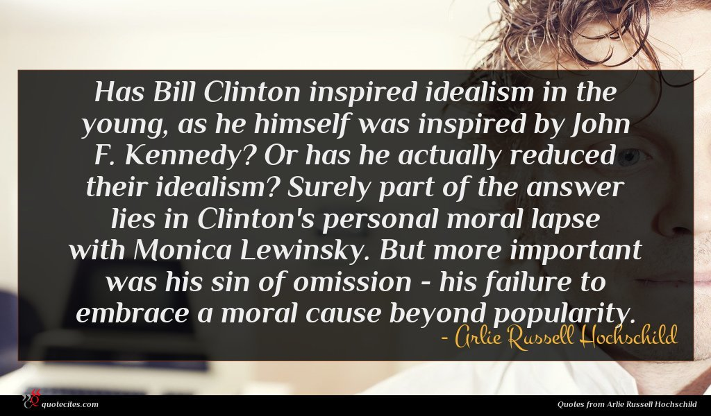 Has Bill Clinton inspired idealism in the young, as he himself was inspired by John F. Kennedy? Or has he actually reduced their idealism? Surely part of the answer lies in Clinton's personal moral lapse with Monica Lewinsky. But more important was his sin of omission - his failure to embrace a moral cause beyond popularity.