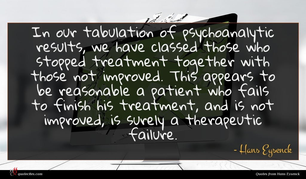 In our tabulation of psychoanalytic results, we have classed those who stopped treatment together with those not improved. This appears to be reasonable a patient who fails to finish his treatment, and is not improved, is surely a therapeutic failure.