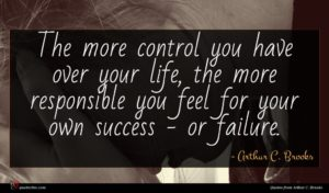 Arthur C. Brooks quote : The more control you ...