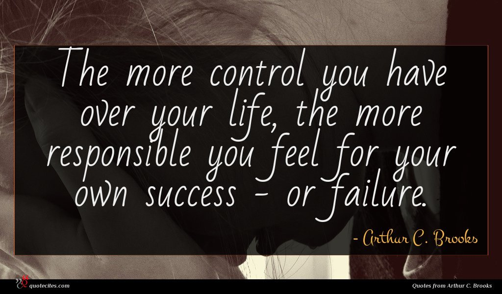 The more control you have over your life, the more responsible you feel for your own success - or failure.