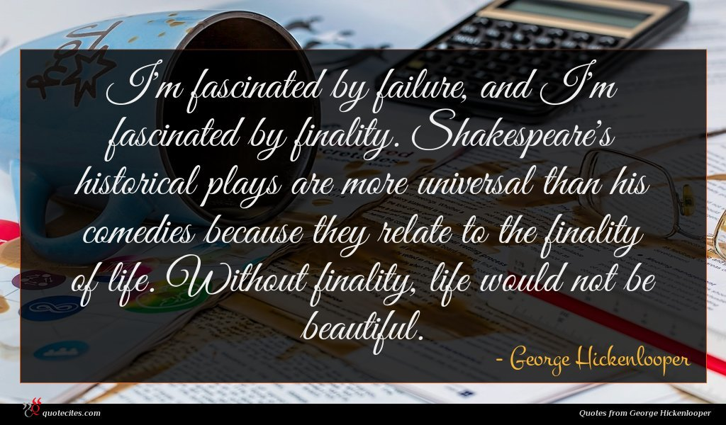 I'm fascinated by failure, and I'm fascinated by finality. Shakespeare's historical plays are more universal than his comedies because they relate to the finality of life. Without finality, life would not be beautiful.