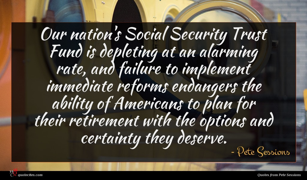 Our nation's Social Security Trust Fund is depleting at an alarming rate, and failure to implement immediate reforms endangers the ability of Americans to plan for their retirement with the options and certainty they deserve.