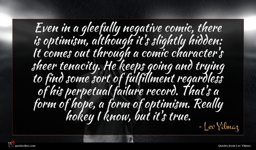 Even in a gleefully negative comic, there is optimism, although it's slightly hidden: It comes out through a comic character's sheer tenacity. He keeps going and trying to find some sort of fulfillment regardless of his perpetual failure record. That's a form of hope, a form of optimism. Really hokey I know, but it's true.