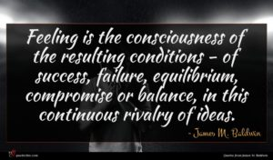 James M. Baldwin quote : Feeling is the consciousness ...