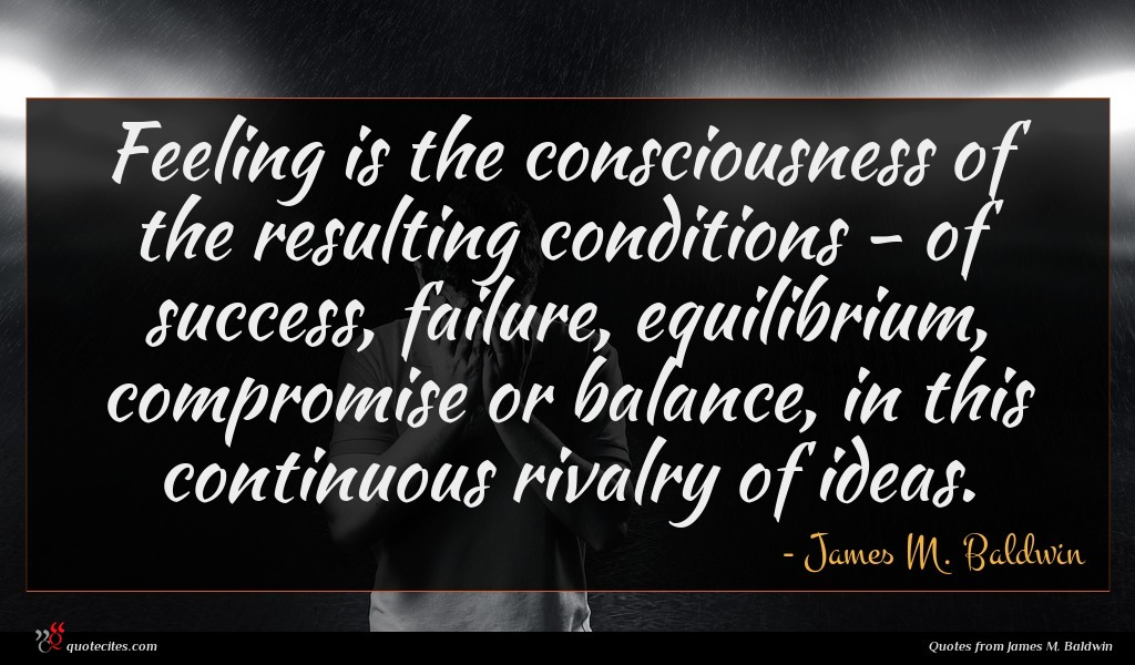 Feeling is the consciousness of the resulting conditions - of success, failure, equilibrium, compromise or balance, in this continuous rivalry of ideas.