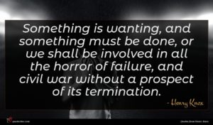 Henry Knox quote : Something is wanting and ...