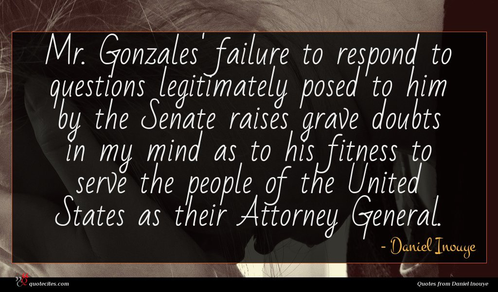 Mr. Gonzales' failure to respond to questions legitimately posed to him by the Senate raises grave doubts in my mind as to his fitness to serve the people of the United States as their Attorney General.