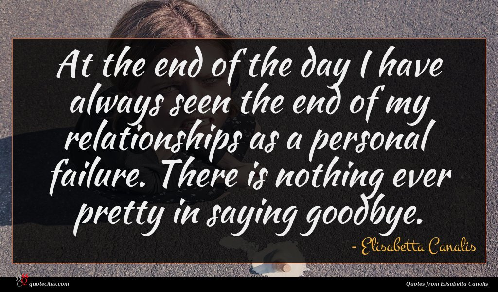 At the end of the day I have always seen the end of my relationships as a personal failure. There is nothing ever pretty in saying goodbye.