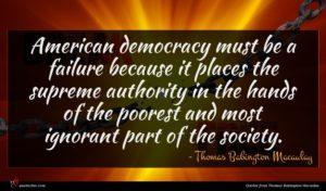 Thomas Babington Macaulay quote : American democracy must be ...