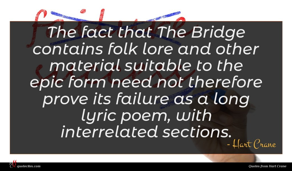 The fact that The Bridge contains folk lore and other material suitable to the epic form need not therefore prove its failure as a long lyric poem, with interrelated sections.