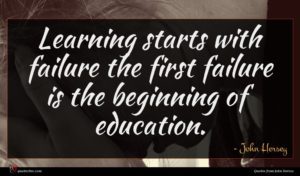 John Hersey quote : Learning starts with failure ...