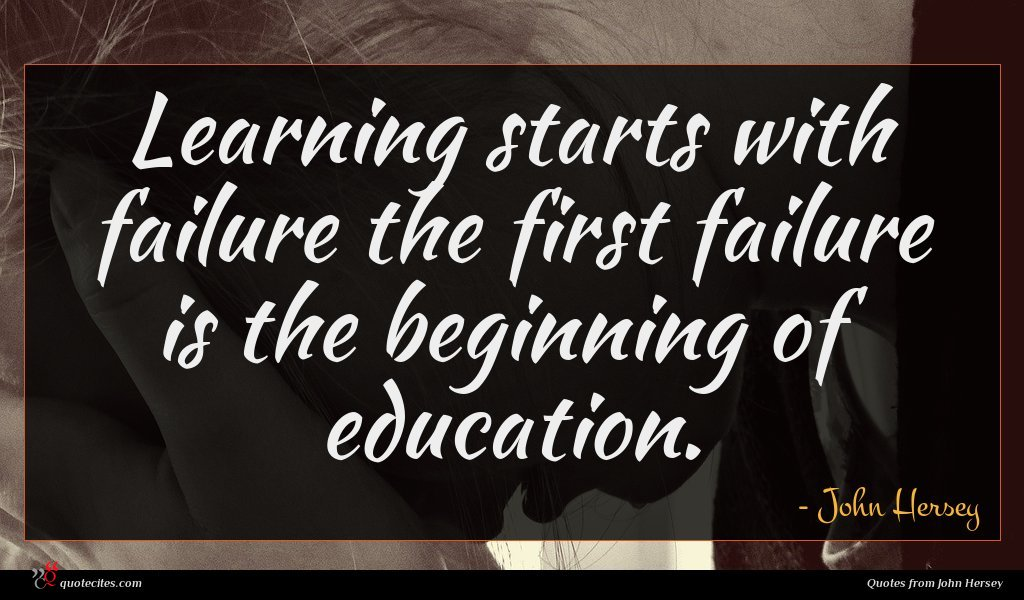 Learning starts with failure the first failure is the beginning of education.