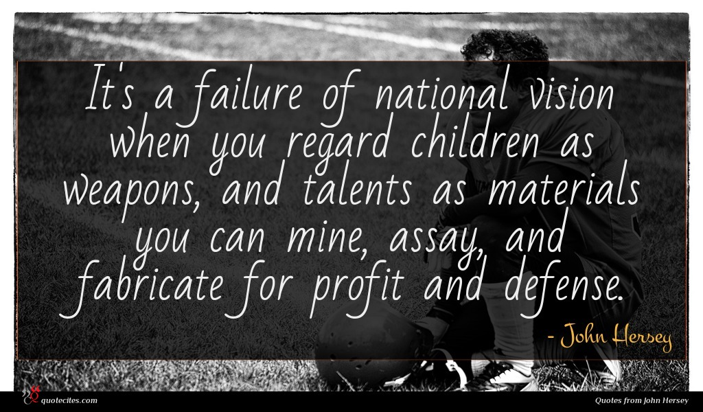 It's a failure of national vision when you regard children as weapons, and talents as materials you can mine, assay, and fabricate for profit and defense.