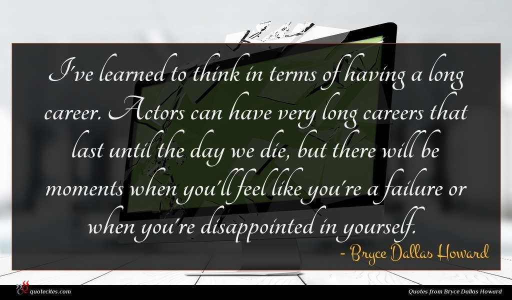 I've learned to think in terms of having a long career. Actors can have very long careers that last until the day we die, but there will be moments when you'll feel like you're a failure or when you're disappointed in yourself.