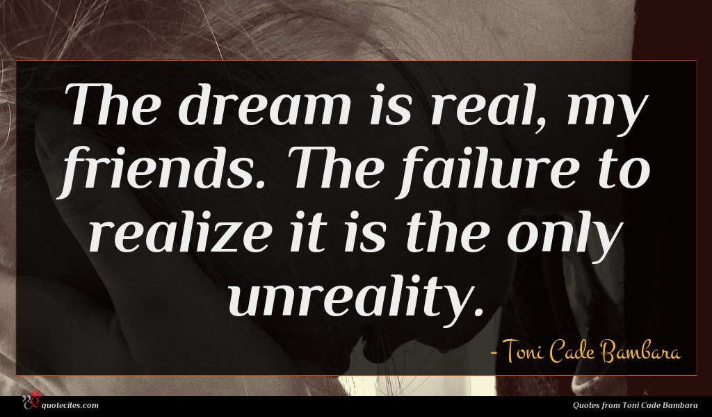 The dream is real, my friends. The failure to realize it is the only unreality.