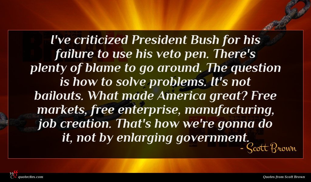 I've criticized President Bush for his failure to use his veto pen. There's plenty of blame to go around. The question is how to solve problems. It's not bailouts. What made America great? Free markets, free enterprise, manufacturing, job creation. That's how we're gonna do it, not by enlarging government.