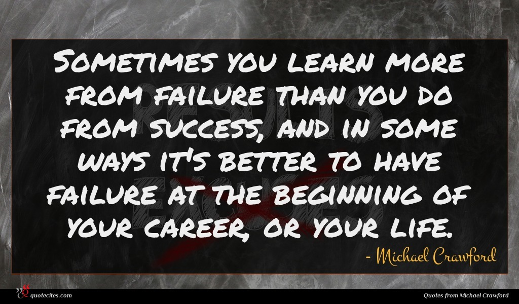 Sometimes you learn more from failure than you do from success, and in some ways it's better to have failure at the beginning of your career, or your life.